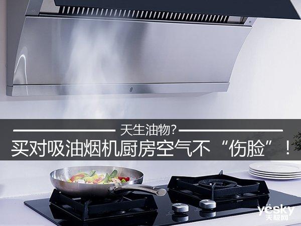 """天生油物?买对吸油烟机厨房空气不""""伤脸""""!"""