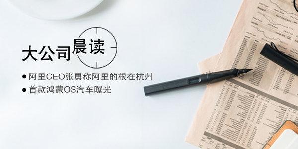 大公司晨读:阿里CEO张勇称阿里的根在杭州;首款鸿蒙OS汽车曝光