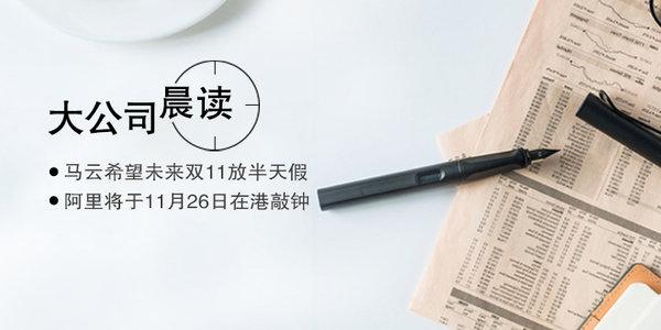 大公司晨读:申博菲律宾太阳城33网,马云希望未来双11放半天假;阿里将于11月26日在港敲钟