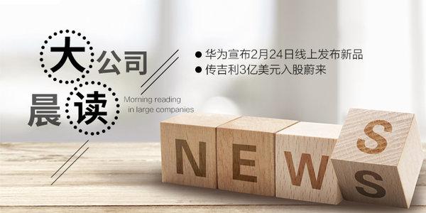 大公司晨读:华为宣布2月24日线上发布新品;传吉利3亿美元入股蔚来