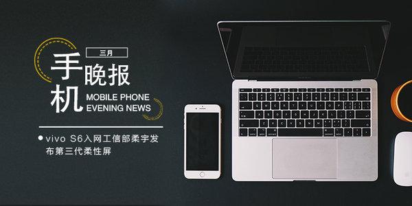 手机晚报:vivo S6入网工信部 柔宇发布第三代柔性屏