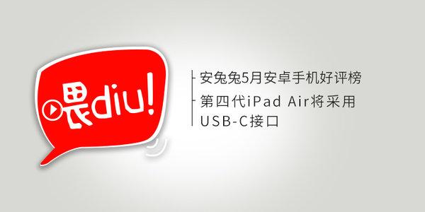 【喂你播】安兔兔5月安卓手机好评榜;第四代iPad Air将采用USB-C接口