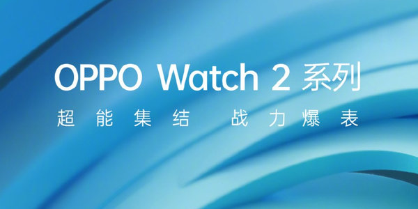 "OPPO Watch 2系列官宣:""安卓手表天花板"",7月27日�l布"